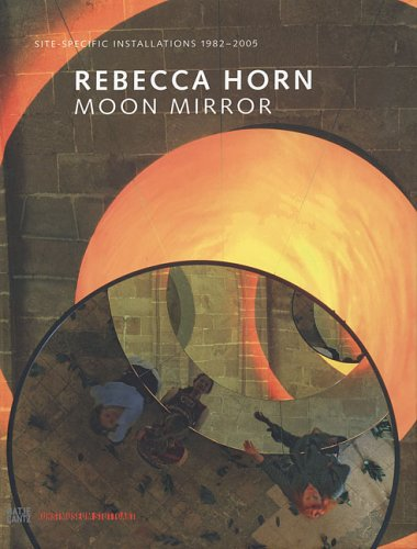 Rebecca Horn: Moon Mirror - Site-Specific Installations 1982-2005: Horn, Rebecca; Cook, Richard; ...