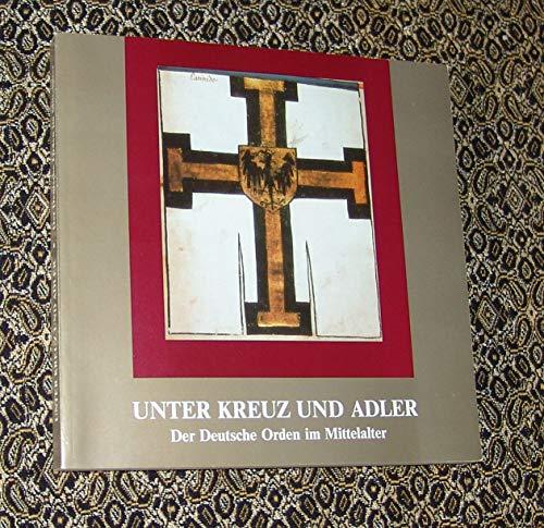 9783775812412: Unter Kreuz und Adler: Der deutsche Orden im Mittelalter : Ausstellung des Geheimen Staatsarchivs Preussischer Kulturbesitz