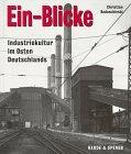 Ein-Blicke. Industriekultur im Osten Deutschlands. - Bedeschinski, Christian