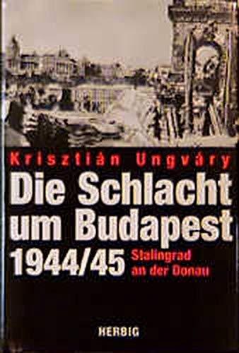 Die Schlacht um Budapest 1944/45. Stalingrad an der Donau.: Ungvary, Krisztian