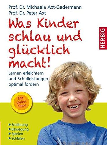 Was Kinder schlau und glücklich macht: Axt-Gadermann, Michaela; Axt, Peter