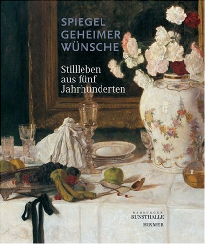 9783777441955: Spiegel geheimer Wünsche: Stillleben aus fünf Jahrhunderten. Katalogbuch zur Ausstellung in Hamburg, 06.06.2008, Hamburger Kunsthalle