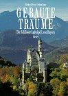 9783777466002: Gebaute Traume: Die Schlosser Ludwigs II Von Bayern (German Edition)