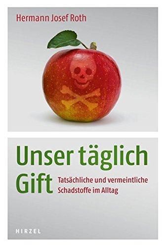 Unser täglich Gift: Tatsächliche und vermeintliche Schadstoffe: Roth, Hermann