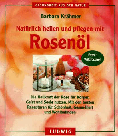 9783778736876: Nat�rlich heilen und pflegen mit Rosen�l. Die Heilkraft der Rose f�r K�rper, Geist und Seele nutzen