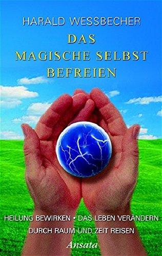 9783778772935: Das Magische Selbst befreien: Heilung bewirken / Das Leben verändern / Durch Raum und Zeit reisen