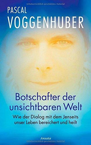 Botschafter der unsichtbaren Welt : wie der Dialog mit dem Jenseits unser Leben bereichert und heilt (bg5h) - Voggenhuber, Pascal
