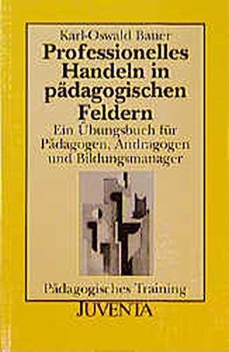 Professionelles Handeln in pädagogischen Feldern: Ein Übungsbuch für Pädagogen, Andragogen und Bildungsmanager - Bauer, Karl-Oswald