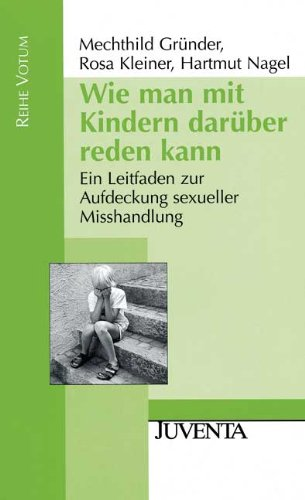Wie man mit Kindern darüber reden kann: Ein Leitfaden zur Aufdeckung sexueller Misshandlung - Gründer, Mechthild; Kleiner, Rosa; Nagel, Hartmut