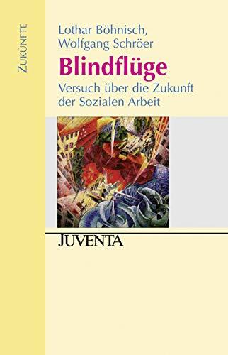 Blindflüge: Versuch über die Zukunft der Sozialen: Lothar Böhnisch; Wolfgang