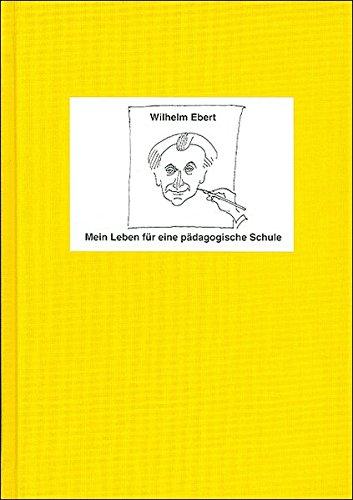Mein Leben für eine pädagogische Schule: Wilhelm Ebert