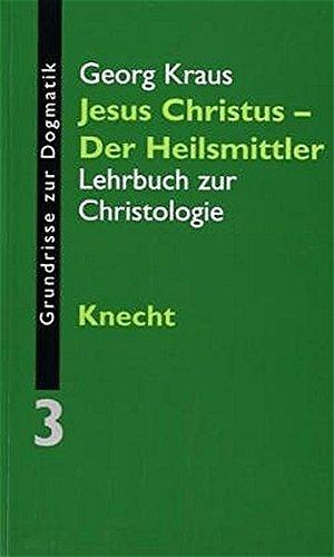 Grundrisse zur Dogmatik 03. Jesus Christus - der Heilsmittler: Georg Kraus