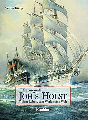 Marinemaler Johannes Holst: Sein Leben und sein: König, Walter: