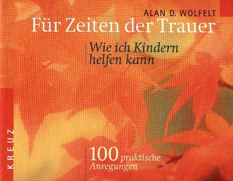 Für Zeiten der Trauer - Wie ich Kindern helfen kann. 100 praktische Anregungen. (3783120594) by Alan D. Wolfelt