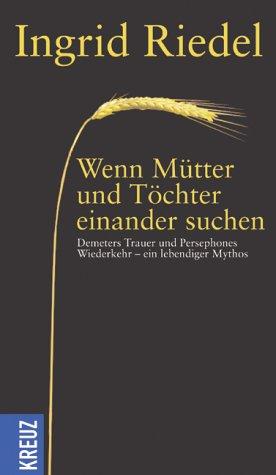 9783783122091: Wenn Töchter und Mütter einander suchen: Demeters Trauer und Persephones Wiederkehr - ein lebendiger Mythos