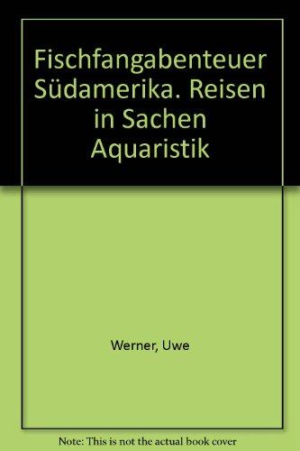 9783784204758: Fischfangabenteuer Südamerika. Reisen in Sachen Aquaristik