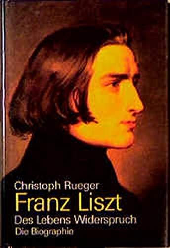 Franz Liszt: Des Lebens Widerspruch ; die: Rueger, Christoph