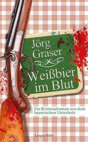 Weißbier im Blut: Ein Kriminalroman aus dem: Jörg Graser