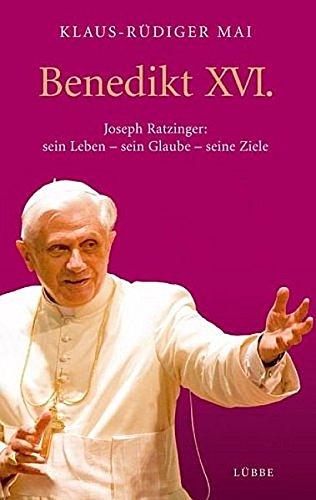Benedikt XVI. Joseph Ratzinger: sein Leben - sein Glaube - seine Ziele