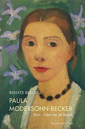 Renate Berger. Paula Modersohn-Becker : Paris – Leben wie im Rausch. Biografie.: Renate Berger. ...