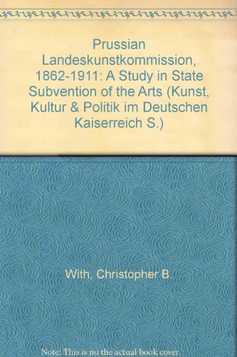 Prussian Landeskunstkommission,1862-1911: A Study in State Subvention of the Arts: With, ...