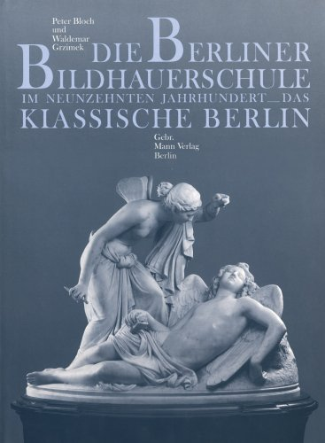 Die Berliner Bildhauerschule im Neunzehnten Jahrhundert: das Klassische Berlin: Bloch, Peter; ...