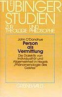 """Person als Vermittlung: Die Dialektik von Individualitat und Allgemeinheit in Hegels """"Phanomenologie des Geistes"""" : eine philosphisch-theologische ... Theologie und Philosophie) (German Edition) (3786716250) by O'Donohue, John"""