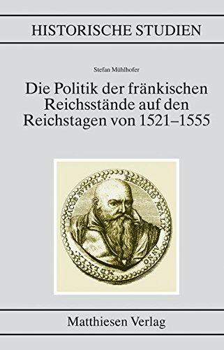 Die Politik der fränkischen Reichsstände auf den Reichstagen von 1521?1555: Stefan ...