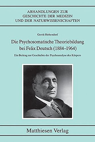 9783786840992: Die psychosomatische Theoriebildung bei Felix Deutsch (1884-1964): ein Beitrag zur Geschichte der Psychoanalyse des Körpers (Abhandlungen zur Geschichte der Medizin und der Naturwissenschaften)
