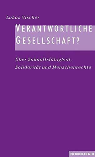 Verantwortliche Gesellschaft? - Über Zukunftsfähigkeit, Solidarität und: Vischer, Lukas