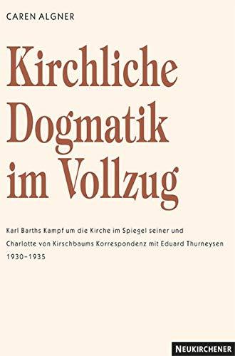 9783788720490: Kirchliche Dogmatik im Vollzug: Karl Barths Kampf um die Kirche im Spiegel seiner und Charlotte von Kirschbaums Korrespondenz mit Eduard Thurneysen 1930 - 1935