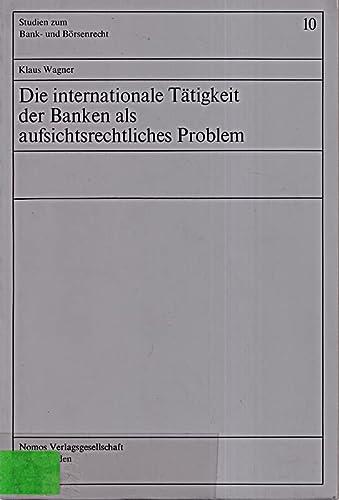 Die internationale Tätigkeit der Banken als aufsichtsrechtliches Problem: Klaus Wagner
