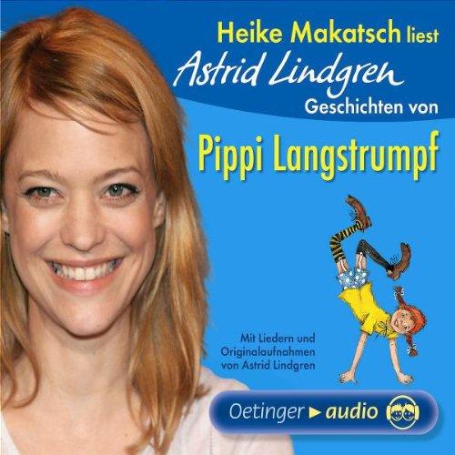 Heike Makatsch liest Astrid Lindgren Geschichten von Pippi Langstrumpf: Mit Liedern und Originalaufnahmen von Astrid Lindgren - Lindgren, Astrid