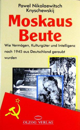 9783789282904: Moskaus Beute: Wie Vermögen, Kulturgüter und Intelligenz nach 1945 aus Deutschland geraubt wurden