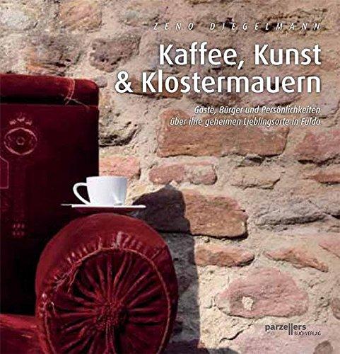 Kaffee, Kunst und Klostermauern: Gäste, Bürger und Persönlichkeiten über ihre geheimen Lieblingsorte in Fulda - Diegelmann, Zeno