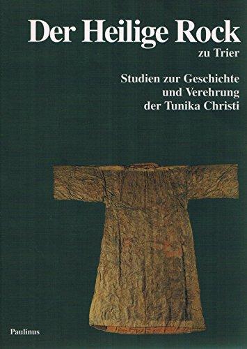 Der Heilige Rock zu Trier. Studien zur Geschichte und Verehrung der Tunika Christi. Anlä&szlig...
