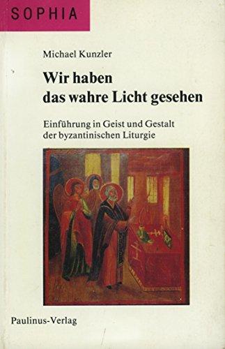 Wir haben das wahre Licht gesehen. Einführung in Geist und Gestalt der byzantinischen Liturgie. - Kunzler, Michael.