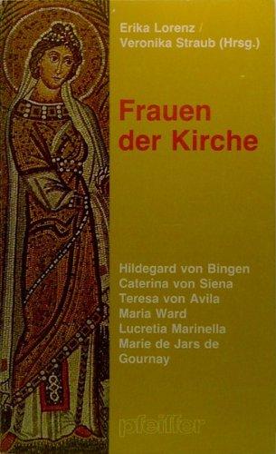 Frauen der Kirche. Hildegard von Bingen /Catarina von Siena /Teresa von Avila /Maria Ward /Lucretia Marinella /Marie de Jars de Gournay