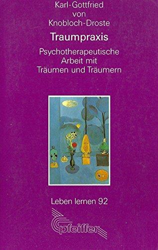 Traumpraxis: Psycotherapeutische Arbeit mit Träumen und Träumern: Karl-Gottfried von Knobloch-Droste