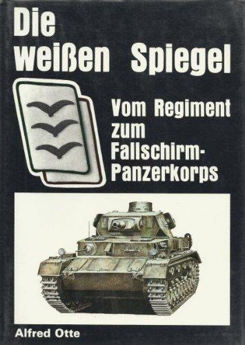 Die weissen Spiegel: Vom Regiment zum Fallschirmpanzerkorps: Otte, Alfred