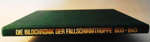 Die Bildchronik der Fallschirmtruppe 1935-1945 von den Mñnern, der Ausbildung, dem Kampf: ...
