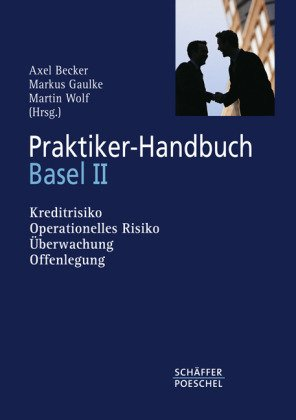 Praktiker-Handbuch Basel II: Kreditrisiko, operationelles Risiko, Überwachung,