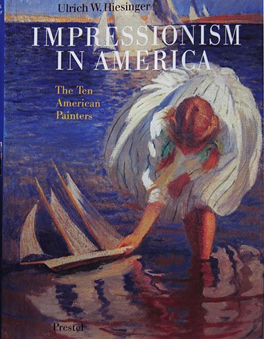 Impressionism in America: The Ten American Painters: Hiesinger, Ulrich W.