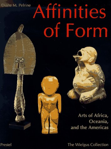 Affinities of Form Arts of Africa Oceania and the Americas from the Raymond and Laura Wielgus Col...