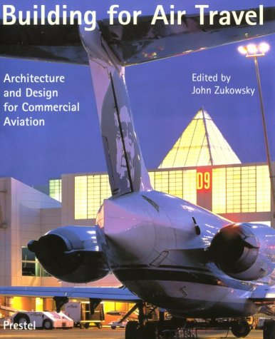 Building for Air Travel: Architecture and Design for Commercial Aviation: Zukowsky, John