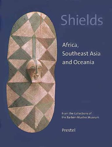 Shields Africa, Southeast Asia and Oceania From the Collections of the Barbier-Mueller Museum: ...