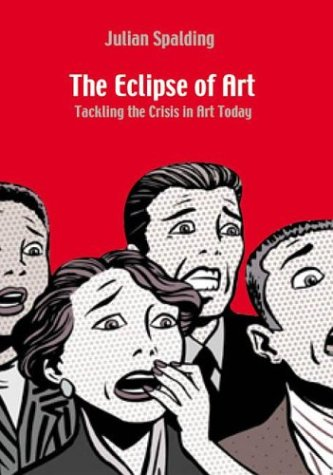 The Eclipse of Art: Tackling the Crisis in Art Today: Spalding, Julian