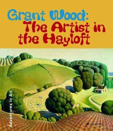 9783791334011: Grant Wood: The Artist in The Hayloft (Adventures in Art) (Adventures in Art (Prestel))