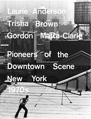 Laurie Anderson, Trisha Brown, Gordon Matta-Clark: Pioneers of the Downtown Scene, Germany 1970s: ...