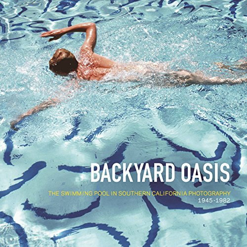 Backyard Oasis: The Swimming Pool in Southern California Photography, 1945-1982: Daniell Cornell